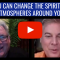 You can CHANGE the SPIRITUAL ATMOSPHERES around you